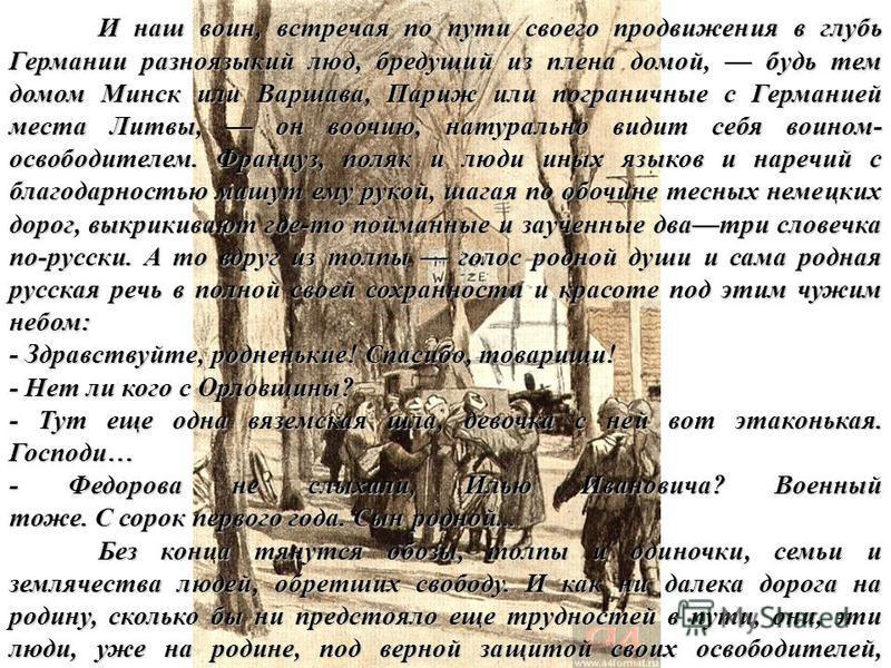 И наш воин, встречая по пути своего продвижения в глубь Германии разноязыкий люд, бредущий из плена домой, будь тем домом Минск или Варшава, Париж или пограничные с Германией места Литвы, он воочию, натурально видит себя воином- освободителем. Францу