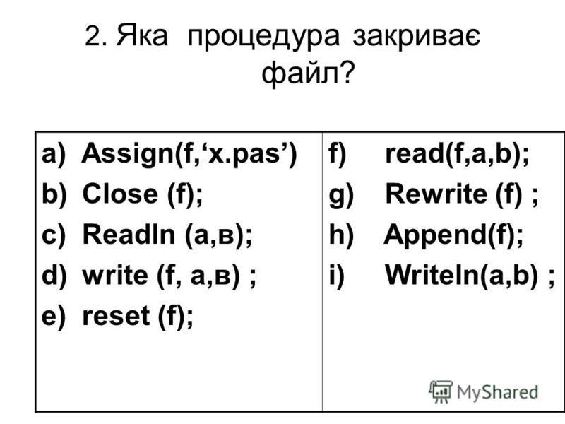 2. Яка процедурa закриває файл? a) Assign(f,х.pas) b) Close (f); c) Readln (a,в); d) write (f, a,в) ; e) reset (f); f) read(f,a,b); g) Rewrite (f) ; h) Append(f); i) Writeln(a,b) ;