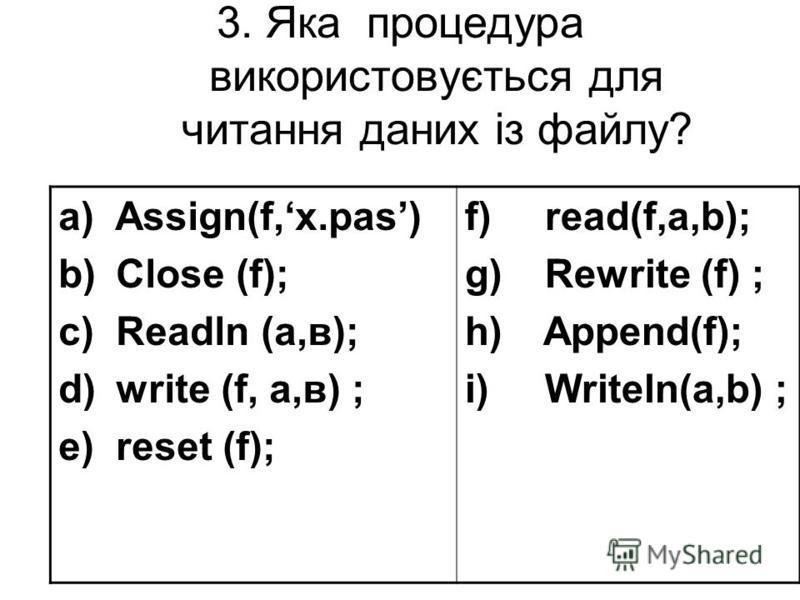 3. Яка процедурa використовується для читання даних із файлу? a) Assign(f,х.pas) b) Close (f); c) Readln (a,в); d) write (f, a,в) ; e) reset (f); f) read(f,a,b); g) Rewrite (f) ; h) Append(f); i) Writeln(a,b) ;