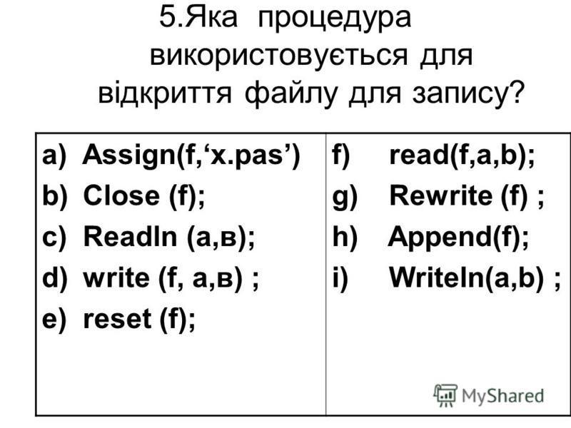 5.Яка процедурa використовується для відкриття файлу для запису? a) Assign(f,х.pas) b) Close (f); c) Readln (a,в); d) write (f, a,в) ; e) reset (f); f) read(f,a,b); g) Rewrite (f) ; h) Append(f); i) Writeln(a,b) ;