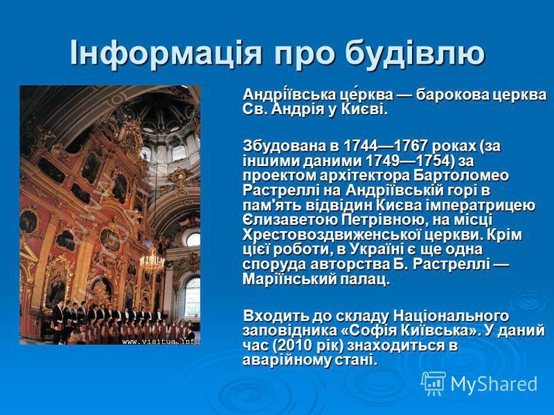 Інформація про будівлю Андрі́ївська це́рква барокова церква Св. Андрія у Києві. Андрі́ївська це́рква барокова церква Св. Андрія у Києві. Збудована в 17441767 роках (за іншими даними 17491754) за проектом архітектора Бартоломео Растреллі на Андріївськ