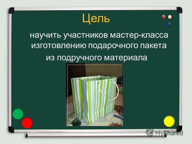 Цель научить участников мастер-класса изготовлению подарочного пакета из подручного материала