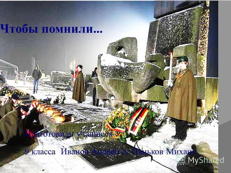 Чтобы помнили... Подготовили учащиеся 9 класса Иванов Андрей и Паньков Михаил