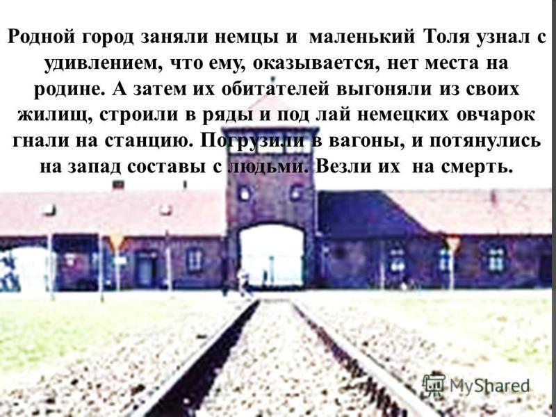 Родной город заняли немцы и маленький Толя узнал с удивлением, что ему, оказывается, нет места на родине. А затем их обитателей выгоняли из своих жилищ, строили в ряды и под лай немецких овчарок гнали на станцию. Погрузили в вагоны, и потянулись на з
