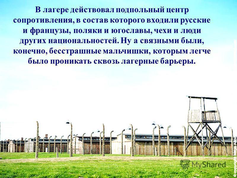 В лагере действовал подпольный центр сопротивления, в состав которого входили русские и французы, поляки и югославы, чехи и люди других национальностей. Ну а связными были, конечно, бесстрашные мальчишки, которым легче было проникать сквозь лагерные