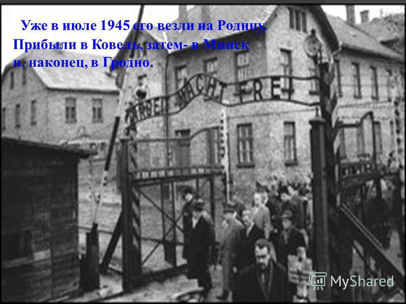 Уже в июле 1945 его везли на Родину. Прибыли в Ковель, затем- в Минск и, наконец, в Гродно.