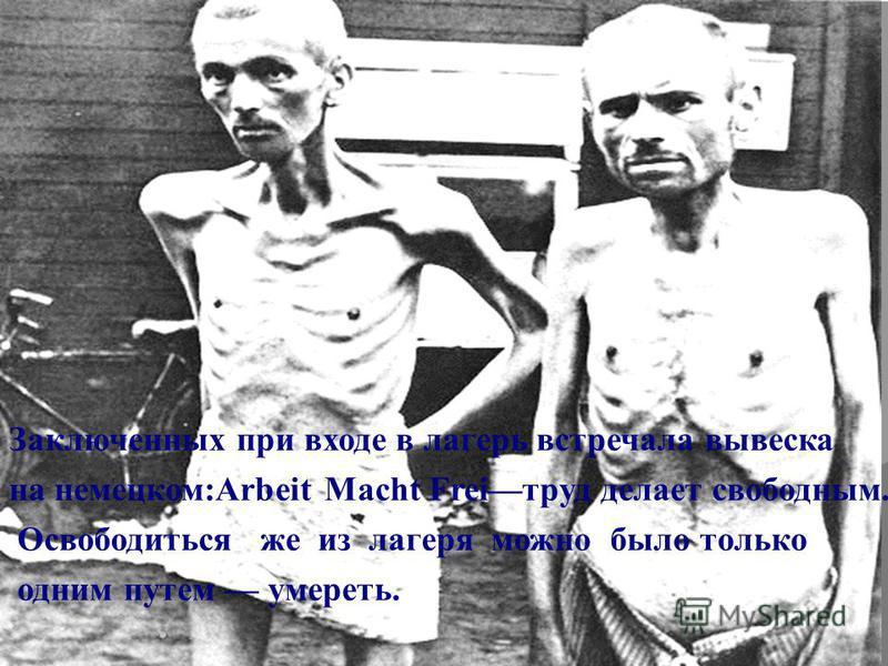 Заключенных при входе в лагерь встречала вывеска на немецком:Arbeit Macht Freiтруд делает свободным. Освободиться же из лагеря можно было только одним путем умереть.