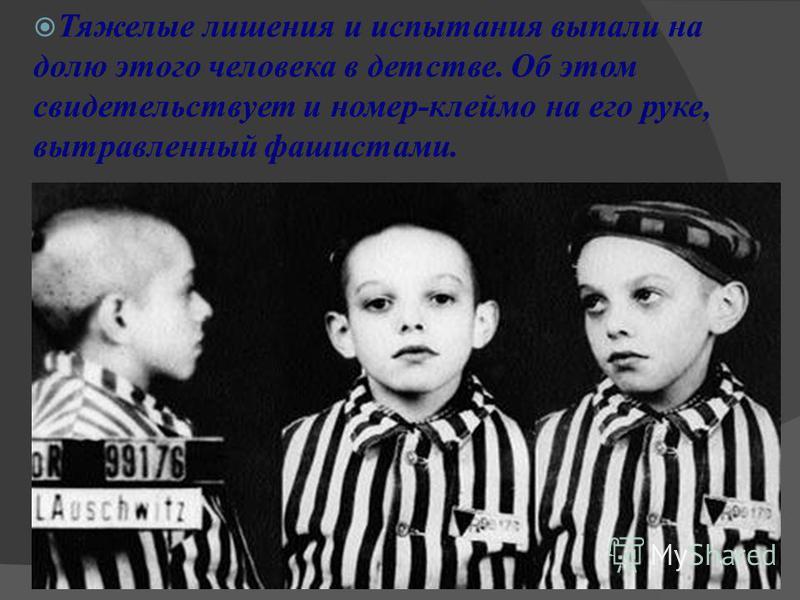 Тяжелые лишения и испытания выпали на долю этого человека в детстве. Об этом свидетельствует и номер-клеймо на его руке, вытравленный фашистами.