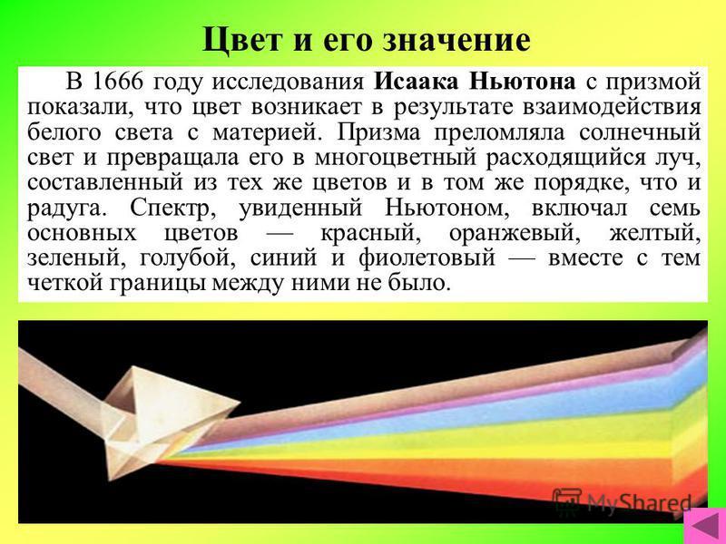 Цвет и его значение В 1666 году исследования Исаака Ньютона с призмой показали, что цвет возникает в результате взаимодействия белого света с материей. Призма преломляла солнечный свет и превращала его в многоцветный расходящийся луч, составленный из