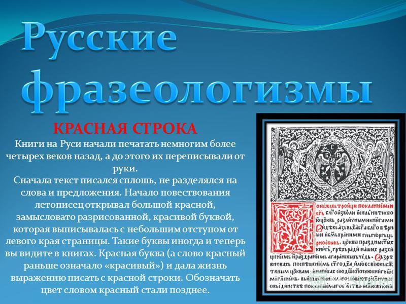 КРАСНАЯ СТРОКА Книги на Руси начали печатать немногим более четырех веков назад, а до этого их переписывали от руки. Сначала текст писался сплошь, не разделялся на слова и предложения. Начало повествования летописец открывал большой красной, замыслов