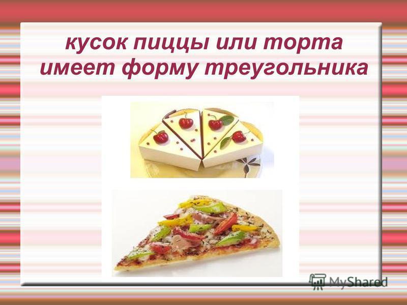кусок пиццы или торта имеет форму треугольника