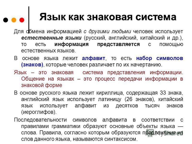 Язык как знаковая система Для обмена информацией с другими людьми человек использует естественные языки (русский, английский, китайский и др.), то есть информация представляется с помощью естественных языков. В основе языка лежит алфавит, то есть наб