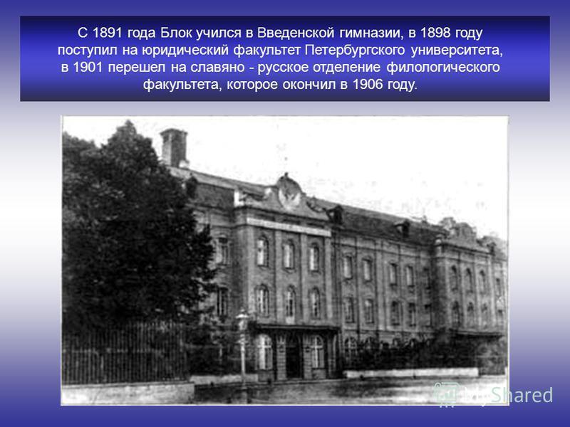 С 1891 года Блок учился в Введенской гимназии, в 1898 году поступил на юридический факультет Петербургского университета, в 1901 перешел на славяно - русское отделение филологического факультета, которое окончил в 1906 году.