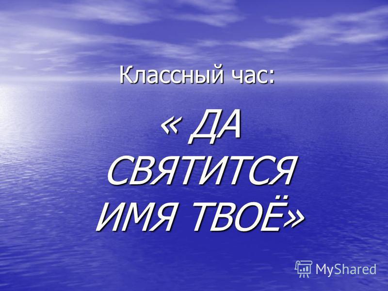 Классный час: « ДА СВЯТИТСЯ ИМЯ ТВОЁ»