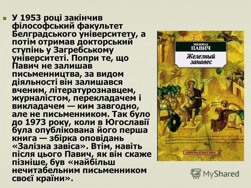 У 1953 році закінчив філософський факультет Белградського університету, а потім отримав докторський ступінь у Загребському університеті. Попри те, що Павич не залишав письменництва, за видом діяльності він залишався вченим, літературознавцем, журналі
