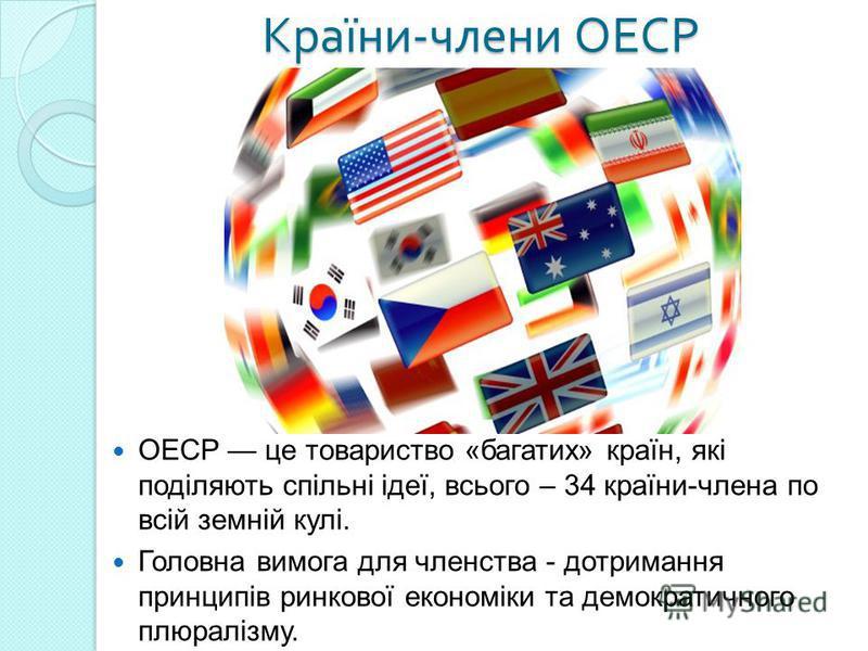 Країни - члени ОЕСР ОЕСР це товариство «багатих» країн, які поділяють спільні ідеї, всього – 34 країни-члена по всій земній кулі. Головна вимога для членства - дотримання принципів ринкової економіки та демократичного плюралізму.
