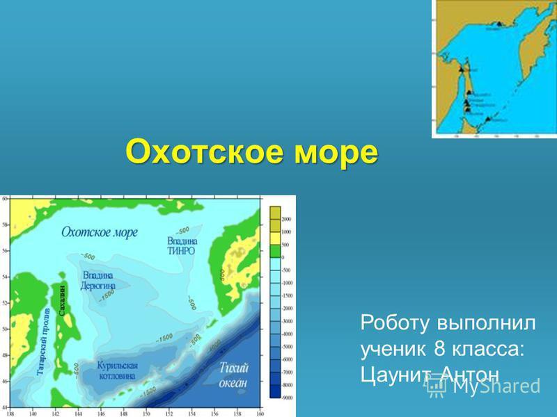 Охотское море Роботу выполнил ученик 8 класса: Цаунит Антон