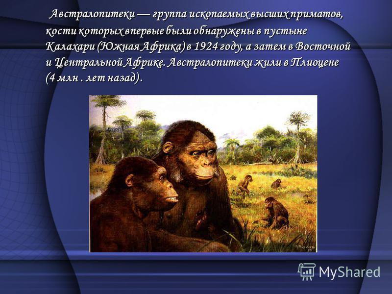 Австралопитеки группа ископаемых высших приматов, кости которых впервые были обнаружены в пустыне Калахари (Южная Африка) в 1924 году, а затем в Восточной и Центральной Африке. Австралопитеки жили в Плиоцене (4 млн. лет назад). Австралопитеки группа