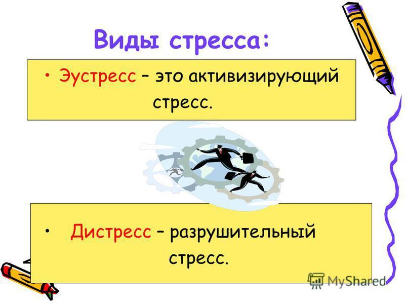 Виды стресса: Эустресс – это активизирующий стресс. Дистресс – разрушительный стресс.