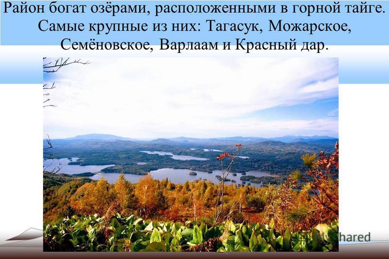 Район богат озёрами, расположенными в горной тайге. Самые крупные из них: Тагасук, Можарское, Семёновское, Варлаам и Красный дар.