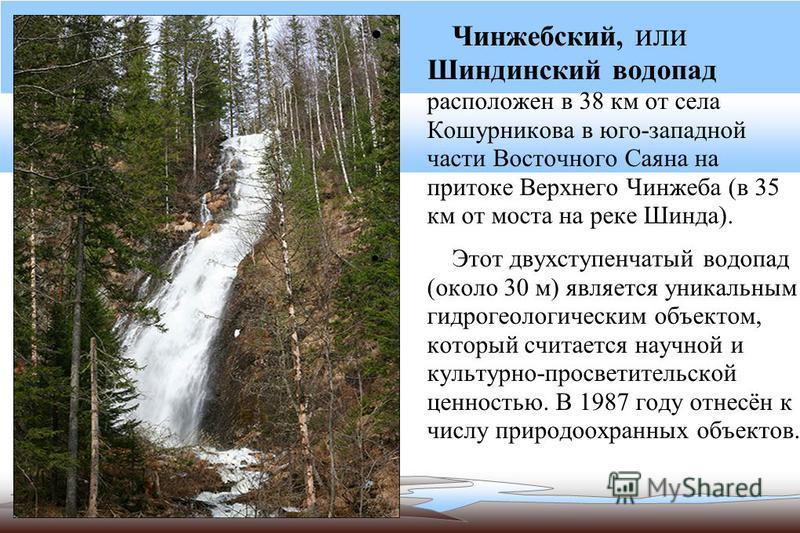 Чинжебский, или Шиндинский водопад расположен в 38 км от села Кошурникова в юго-западной части Восточного Саяна на притоке Верхнего Чинжеба (в 35 км от моста на реке Шинда). Этот двухступенчатый водопад (около 30 м) является уникальным гидрогеологиче