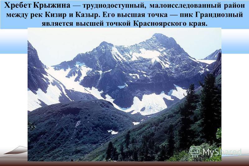 Хребет Крыжина труднодоступный, малоисследованный район между рек Кизир и Казыр. Его высшая точка пик Грандиозный является высшей точкой Красноярского края.