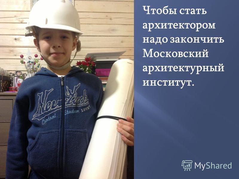 Чтобы стать архитектором надо закончить Московский архитектурный институт.