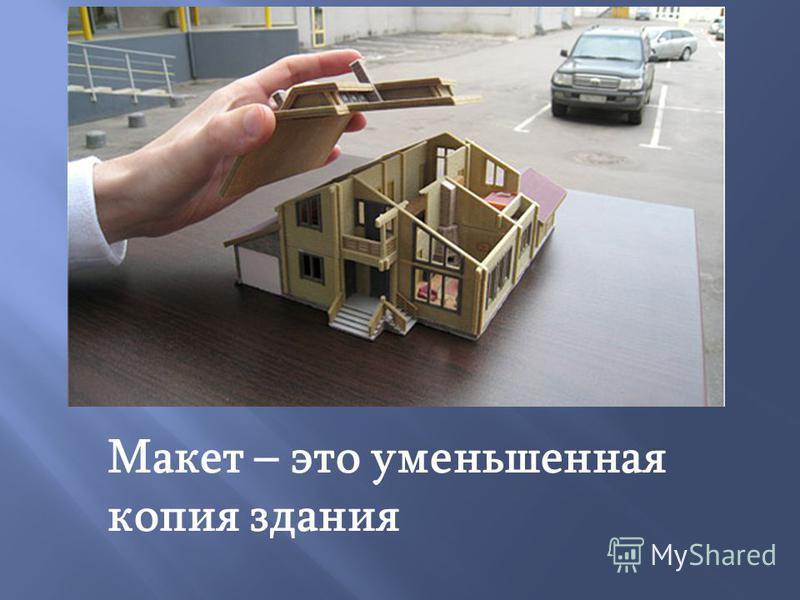 Макет – это уменьшенная копия здания