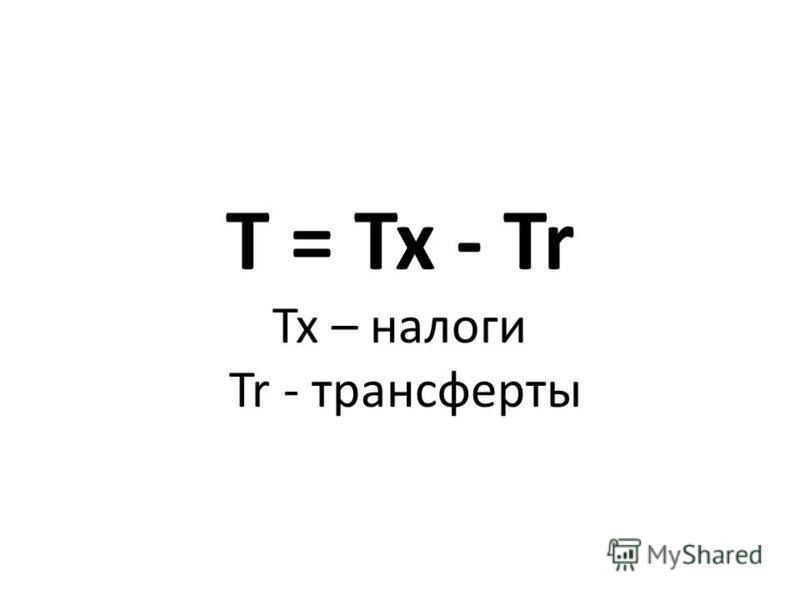 T = Tx - Tr Tx – налоги Tr - трансферты
