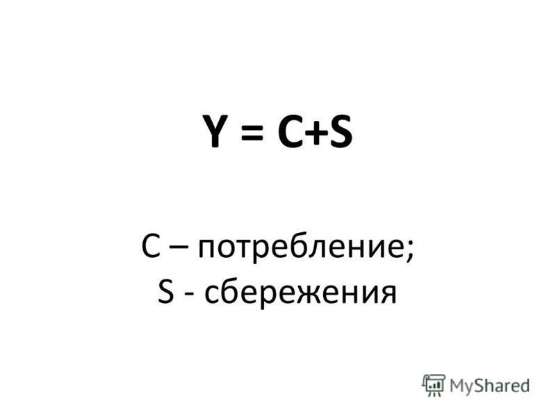 Y = C+S С – потребление; S - сбережения