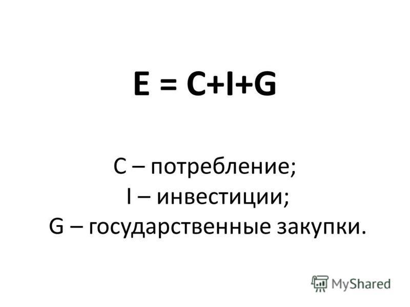 E = C+I+G C – потребление; I – инвестиции; G – государственные закупки.