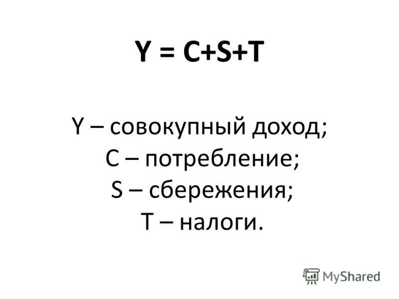 Y = C+S+T Y – совокупный доход; C – потребление; S – сбережения; T – налоги.