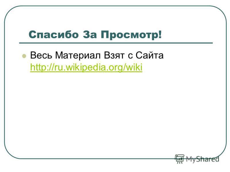 Cпасибо За Просмотр! Весь Материал Взят с Сайта http://ru.wikipedia.org/wiki http://ru.wikipedia.org/wiki