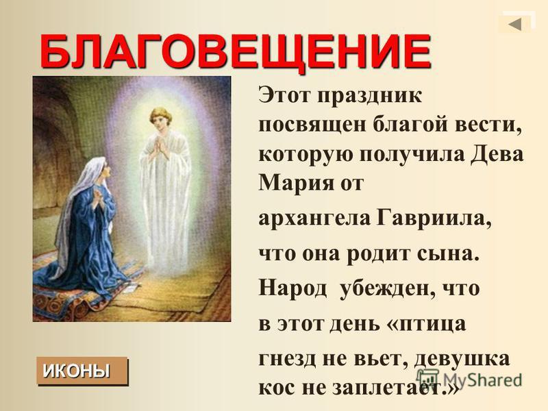 БЛАГОВЕЩЕНИЕ Этот праздник посвящен благой вести, которую получила Дева Мария от архангела Гавриила, что она родит сына. Народ убежден, что в этот день «птица гнезд не вьет, девушка кос не заплетает.» ИКОНЫ