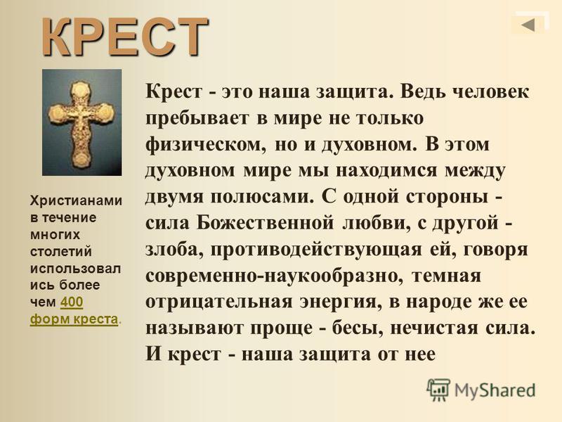 КРЕСТ Крест - это наша защита. Ведь человек пребывает в мире не только физическом, но и духовном. В этом духовном мире мы находимся между двумя полюсами. С одной стороны - сила Божественной любви, с другой - злоба, противодействующая ей, говоря совре