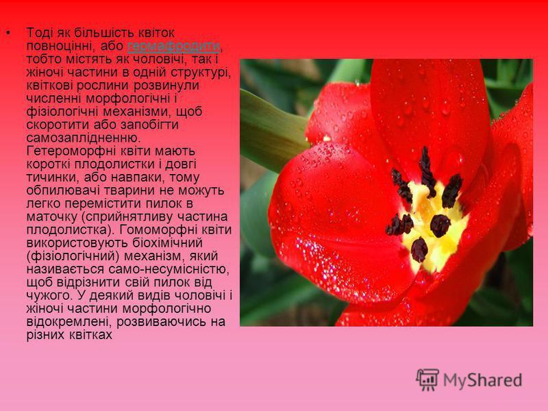 Тоді як більшість квіток повноцінні, або гермафродити, тобто містять як чоловічі, так і жіночі частини в одній структурі, квіткові рослини розвинули численні морфологічні і фізіологічні механізми, щоб скоротити або запобігти самозаплідненню. Гетеромо