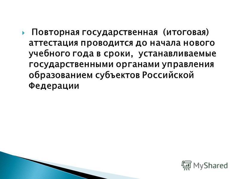 Повторная государственная (итоговая) аттестация проводится до начала нового учебного года в сроки, устанавливаемые государственными органами управления образованием субъектов Российской Федерации
