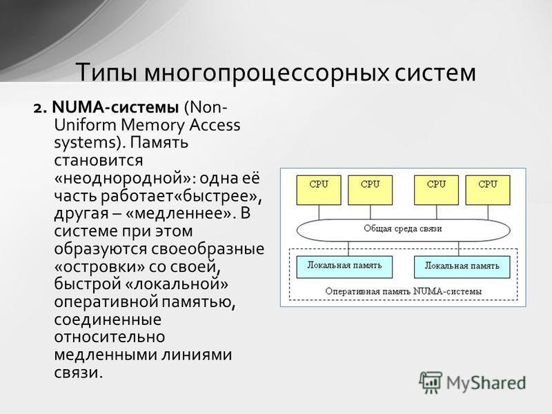 2. NUMA-системы (Non- Uniform Memory Access systems). Память становится «неоднородной»: одна её часть работает«быстрее», другая – «медленнее». В системе при этом образуются своеобразные «островки» со своей, быстрой «локальной» оперативной памятью, со