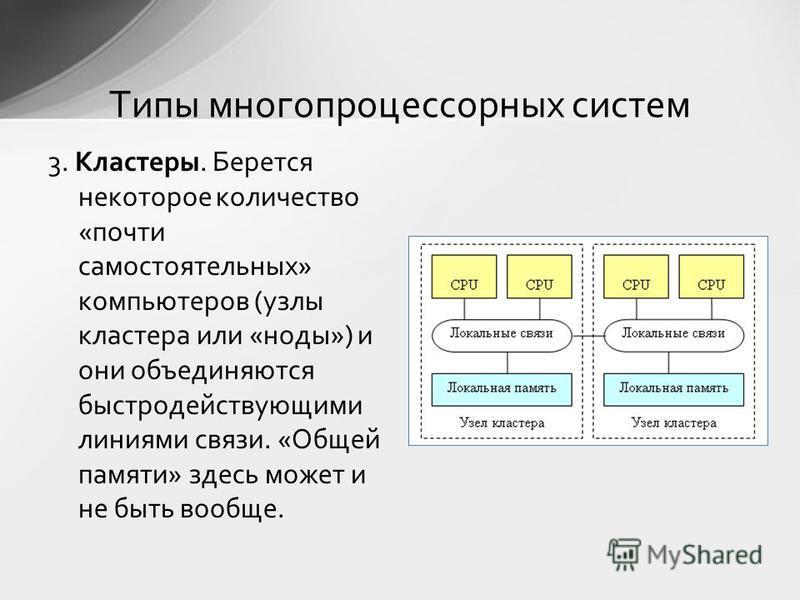 3. Кластеры. Берется некоторое количество «почти самостоятельных» компьютеров (узлы кластера или «ноды») и они объединяются быстродействующими линиями связи. «Общей памяти» здесь может и не быть вообще. Типы многопроцессорных систем
