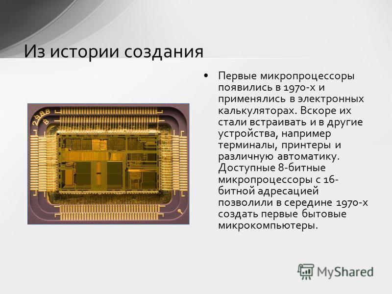 Из истории создания Первые микропроцессоры появились в 1970-х и применялись в электронных калькуляторах. Вскоре их стали встраивать и в другие устройства, например терминалы, принтеры и различную автоматику. Доступные 8-битные микропроцессоры с 16- б