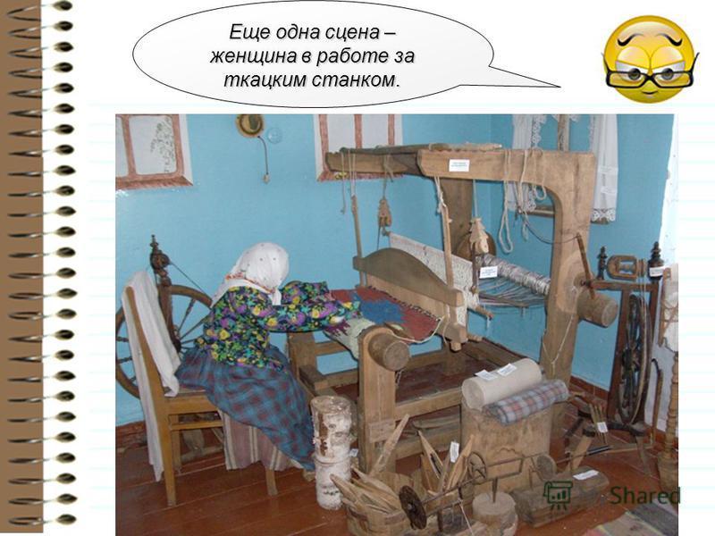 Еще одна сцена – женщина в работе за ткацким станком.