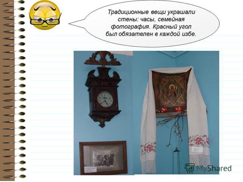 Традиционные вещи украшали стены: часы, семейная фотография. Красный угол был обязателен в каждой избе.