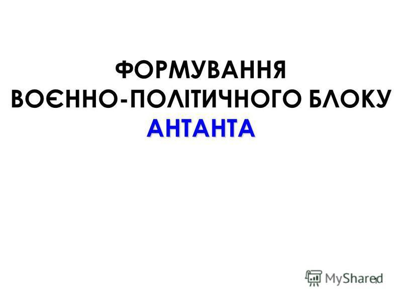 1 ФОРМУВАННЯ ВОЄННО-ПОЛІТИЧНОГО БЛОКУ АНТАНТА
