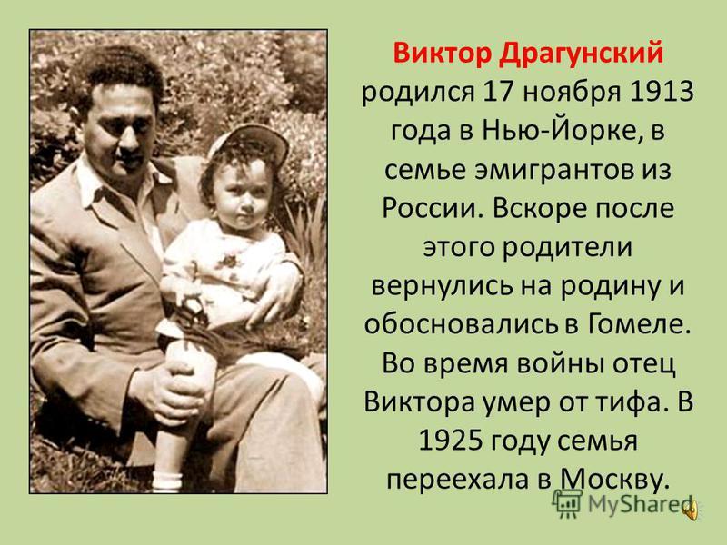 Виктор Драгунский родился 17 ноября 1913 года в Нью-Йорке, в семье эмигрантов из России. Вскоре после этого родители вернулись на родину и обосновались в Гомеле. Во время войны отец Виктора умер от тифа. В 1925 году семья переехала в Москву.