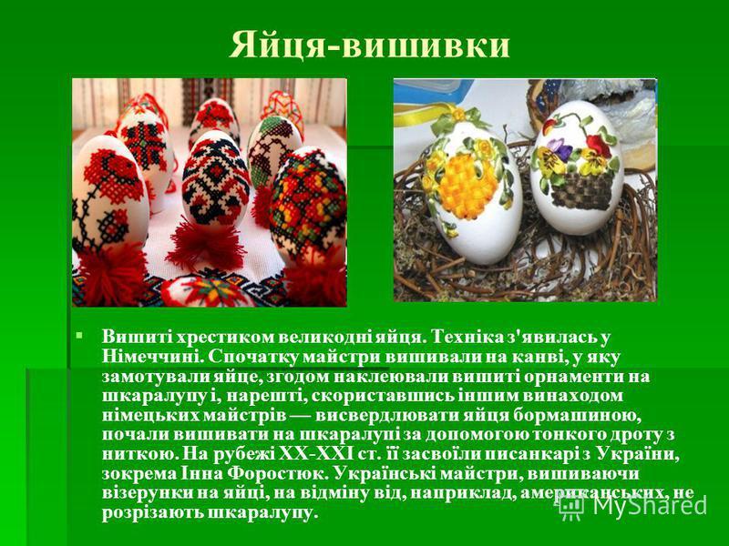 Яйця-вишивки Вишиті хрестиком великодні яйця. Техніка з'явилась у Німеччині. Спочатку майстри вишивали на канві, у яку замотували яйце, згодом наклеювали вишиті орнаменти на шкаралупу і, нарешті, скориставшись іншим винаходом німецьких майстрів висве