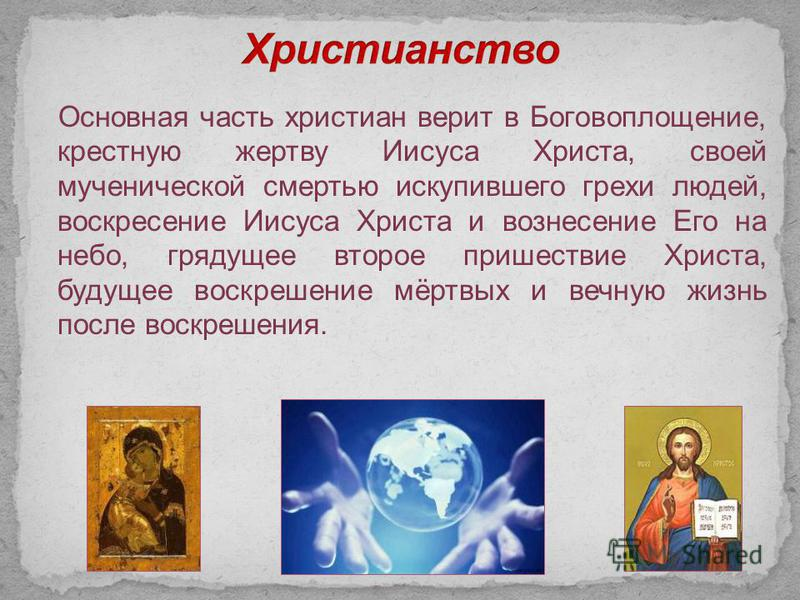 Основная часть христиан верит в Боговоплощение, крестную жертву Иисуса Христа, своей мученической смертью искупившего грехи людей, воскресение Иисуса Христа и вознесение Его на небо, грядущее второе пришествие Христа, будущее воскрешение мёртвых и ве