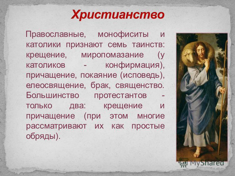 Православные, монофизиты и католики признают семь таинств: крещение, миропомазание (у католиков - конфирмация), причащение, покаяние (исповедь), елеосвящение, брак, священство. Большинство протестантов - только два: крещение и причащение (при этом мн