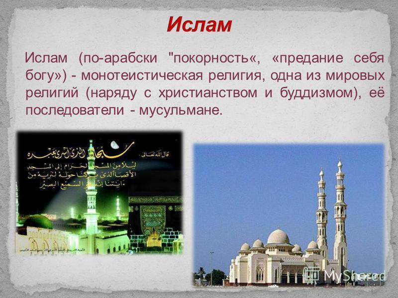 Ислам (по-арабски покорность«, «предание себя богу») - монотеистическая религия, одна из мировых религий (наряду с христианством и буддизмом), её последователи - мусульмане.