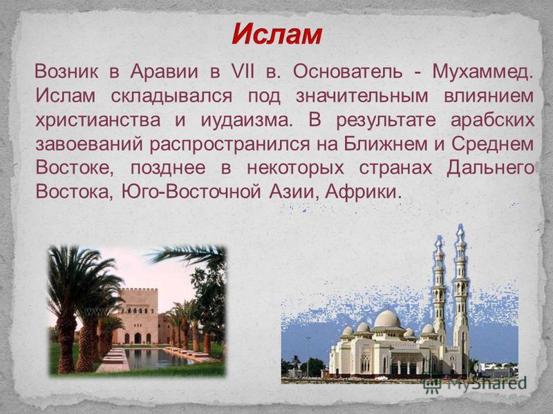 Возник в Аравии в VII в. Основатель - Мухаммед. Ислам складывался под значительным влиянием христианства и иудаизма. В результате арабских завоеваний распространился на Ближнем и Среднем Востоке, позднее в некоторых странах Дальнего Востока, Юго-Вост