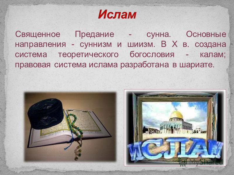Священное Предание - сунна. Основные направления - суннизм и шиизм. В X в. создана система теоретического богословия - калам; правовая система ислама разработана в шариате.